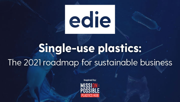 Single-use plastics: The 2021 roadmap for sustainable business - edie.net